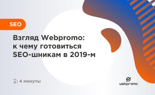 Взгляд Webpromo: к чему готовиться SEO-шникам в 2019-м