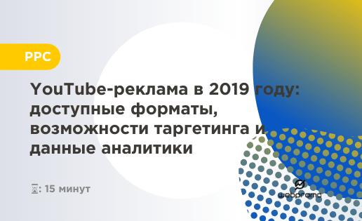 YouTube-реклама в 2019 году: доступные форматы, возможности таргетинга и данные аналитики