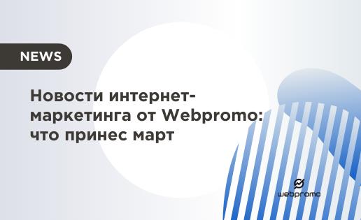 Новости интернет-маркетинга от Webpromo: что принес март