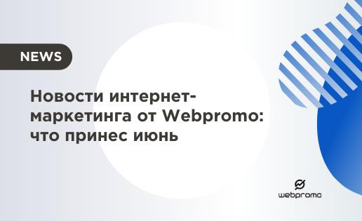 Новости интернет-маркетинга от Webpromo что принес июнь