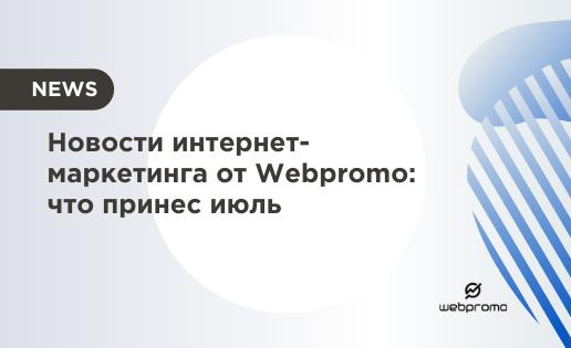 Новости интернет-маркетинга от Webpromo что принес июль