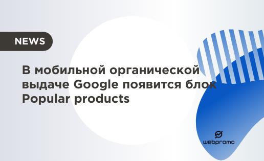 В мобильной органической выдаче Google появится блок Popular products