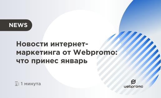 Новости интернет-маркетинга от Webpromo: что принес январь