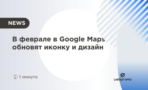 В феврале в Google Maps обновят иконку и дизайн