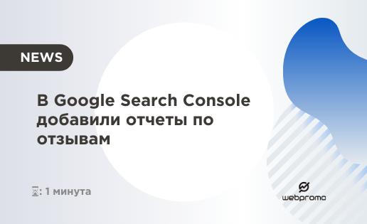 В Google Search Console добавили отчеты по отзывам