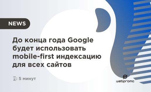 До конца года Google будет использовать mobile-first индексацию для всех сайтов