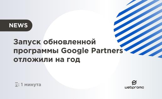 Запуск обновленной программы Google Partners отложили на год