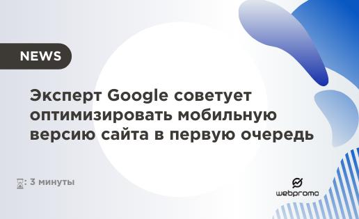 Эксперт Google советует оптимизировать мобильную версию сайта в первую очередь