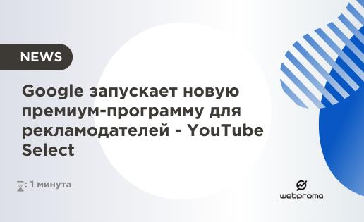Google анонсировал новую премиум-программу для рекламодателей - YouTube Select
