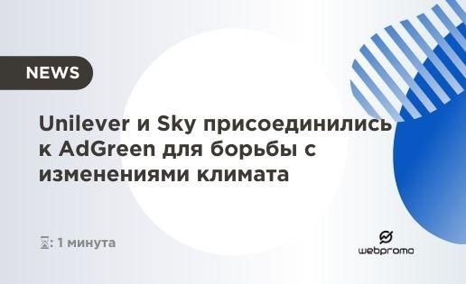 Мир в руках маркетологов: Unilever и Sky присоединились к AdGreen для борьбы с изменениями климата и призывают следовать их примеру