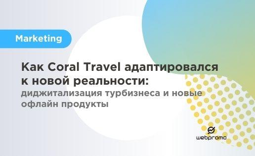 Как Coral Travel адаптировался к новой реальности: диджитализация турбизнеса и новые офлайн продукты
