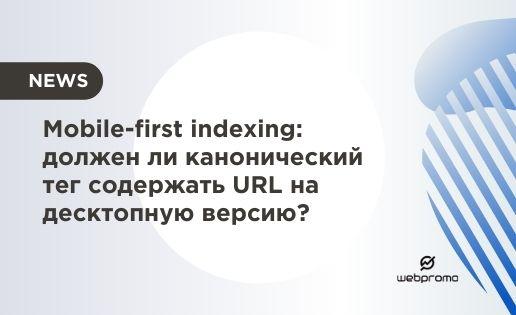 Mobile-first indexing: должен ли канонический тег содержать URL на десктопную версию?
