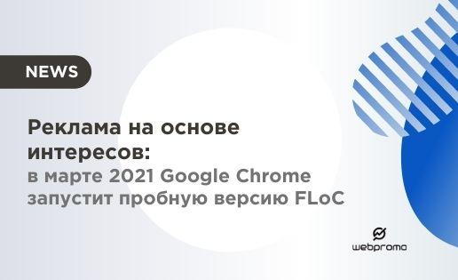 Реклама на основе интересов: в марте 2021 Google Chrome запустит пробную версию FLoC