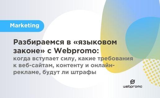 Разбираемся в «языковом законе» с Webpromo: когда вступает силу, какие требования к веб-сайтам, контенту и онлайн-рекламе, будут ли штрафы