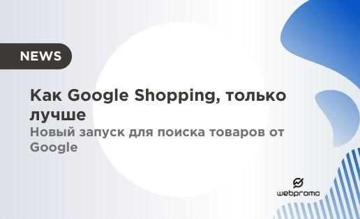 Как Google Shopping, только лучше — новый запуск для поиска товаров от Google