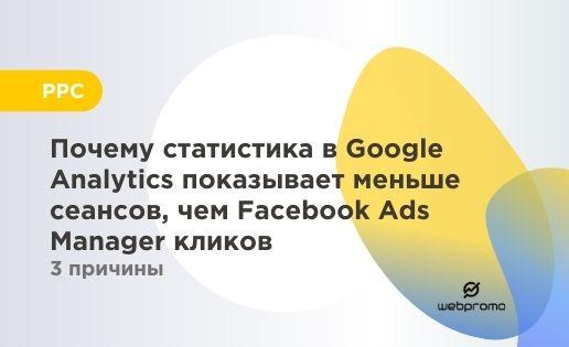 3 причины, почему статистика в Google Analytics показывает меньше сеансов, чем Facebook Ads Manager кликов