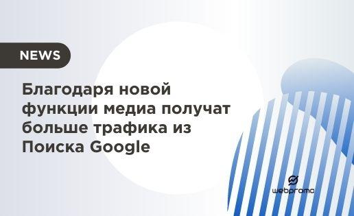 Благодаря новой функции медиа получат больше трафика из Поиска Google