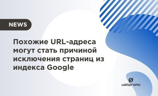 Похожие URL-адреса могут стать причиной исключения страниц из индекса Google