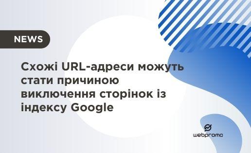Схожі URL-адреси можуть стати причиною виключення сторінок із індексу Google