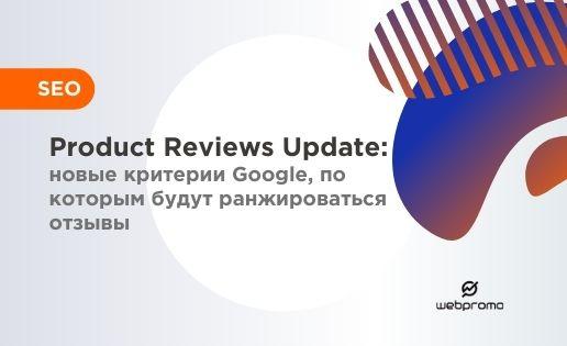 Product Reviews Update: новые критерии Google, по которым будут ранжироваться отзывы