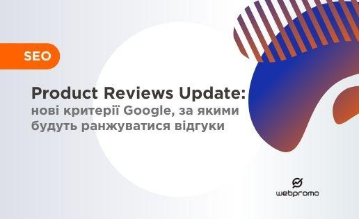 Product Reviews Update: нові критерії Google, за якими будуть ранжуватися відгуки